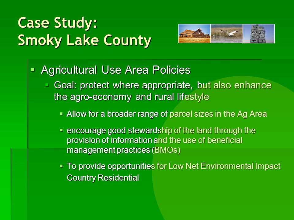 Agricultural Use Area Policies Agricultural Use Area Policies Goal: protect where appropriate, but also enhance the agro-economy and rural lifestyle Goal: protect where appropriate, but also enhance the agro-economy and rural lifestyle Allow for a broader range of parcel sizes in the Ag Area Allow for a broader range of parcel sizes in the Ag Area encourage good stewardship of the land through the provision of information and the use of beneficial management practices (BMOs) encourage good stewardship of the land through the provision of information and the use of beneficial management practices (BMOs) To provide opportunities for Low Net Environmental Impact Country Residential To provide opportunities for Low Net Environmental Impact Country Residential Case Study: Smoky Lake County