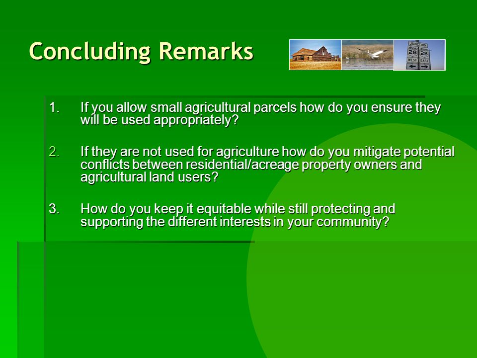 Concluding Remarks 1.If you allow small agricultural parcels how do you ensure they will be used appropriately.