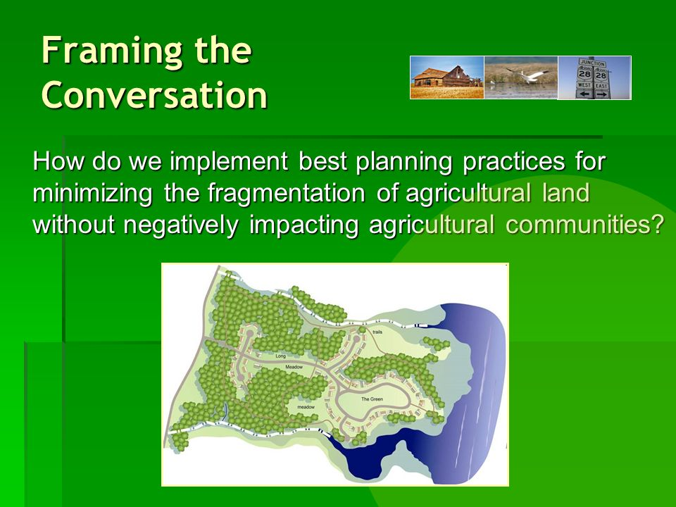 Framing the Conversation How do we implement best planning practices for minimizing the fragmentation of agricultural land without negatively impacting agricultural communities