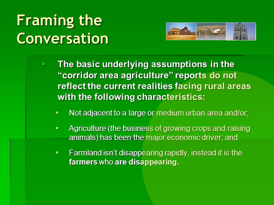 The basic underlying assumptions in the corridor area agriculture reports do not reflect the current realities facing rural areas with the following characteristics: The basic underlying assumptions in the corridor area agriculture reports do not reflect the current realities facing rural areas with the following characteristics: Not adjacent to a large or medium urban area and/or; Not adjacent to a large or medium urban area and/or; Agriculture (the business of growing crops and raising animals) has been the major economic driver; and Agriculture (the business of growing crops and raising animals) has been the major economic driver; and Farmland isnt disappearing rapidly, instead it is the farmers who are disappearing.
