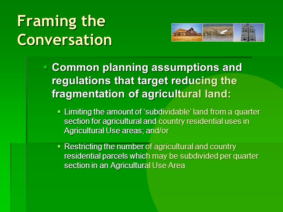 Framing the Conversation Common planning assumptions and regulations that target reducing the fragmentation of agricultural land: Common planning assumptions and regulations that target reducing the fragmentation of agricultural land: Limiting the amount of subdividable land from a quarter section for agricultural and country residential uses in Agricultural Use areas; and/or Limiting the amount of subdividable land from a quarter section for agricultural and country residential uses in Agricultural Use areas; and/or Restricting the number of agricultural and country residential parcels which may be subdivided per quarter section in an Agricultural Use Area Restricting the number of agricultural and country residential parcels which may be subdivided per quarter section in an Agricultural Use Area