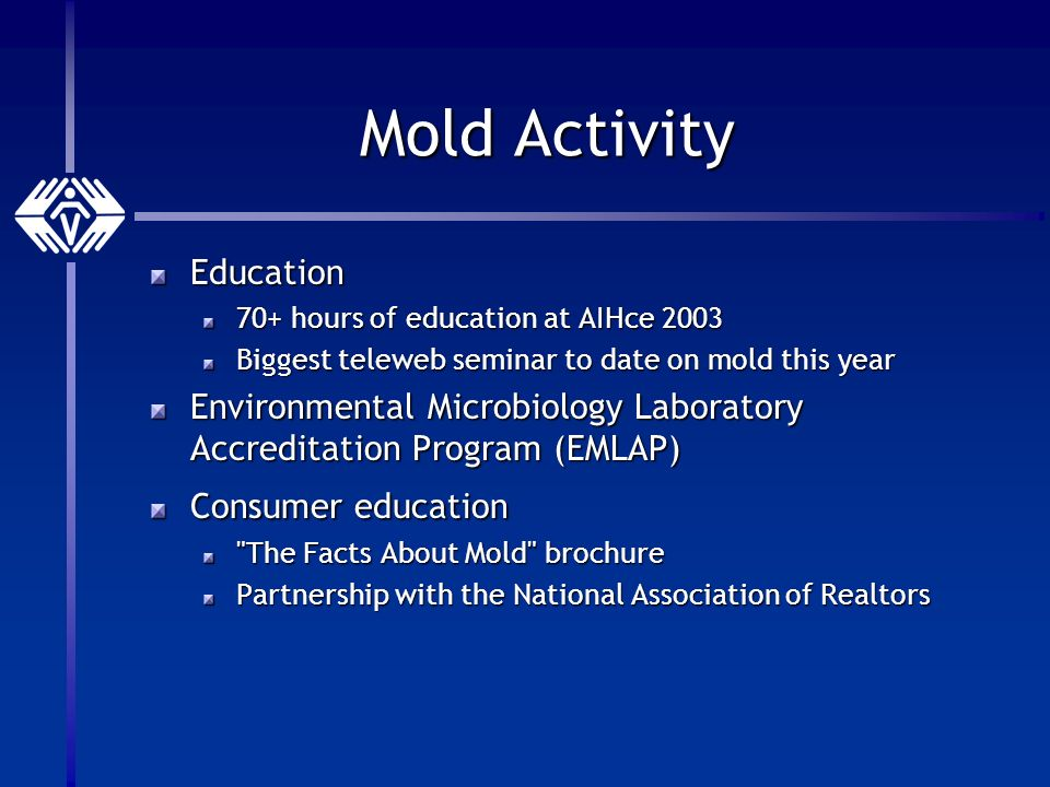 Mold Activity Education 70+ hours of education at AIHce 2003 Biggest teleweb seminar to date on mold this year Environmental Microbiology Laboratory Accreditation Program (EMLAP) Consumer education The Facts About Mold brochure Partnership with the National Association of Realtors