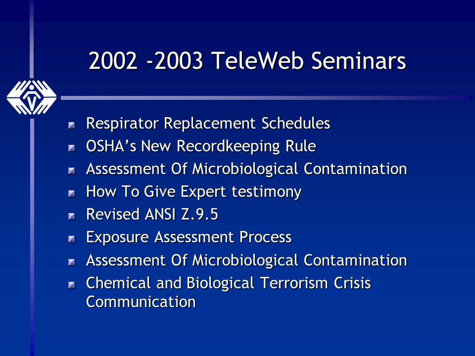 2002 -2003 TeleWeb Seminars Respirator Replacement Schedules OSHAs New Recordkeeping Rule Assessment Of Microbiological Contamination How To Give Expert testimony Revised ANSI Z.9.5 Exposure Assessment Process Assessment Of Microbiological Contamination Chemical and Biological Terrorism Crisis Communication