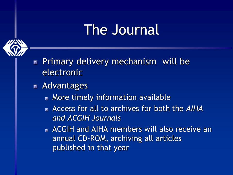 The Journal Primary delivery mechanism will be electronic Advantages More timely information available Access for all to archives for both the AIHA and ACGIH Journals ACGIH and AIHA members will also receive an annual CD-ROM, archiving all articles published in that year