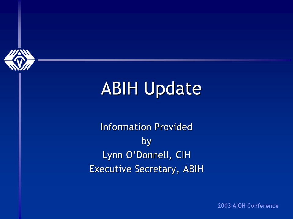 2003 AIOH Conference ABIH Update Information Provided by Lynn ODonnell, CIH Executive Secretary, ABIH