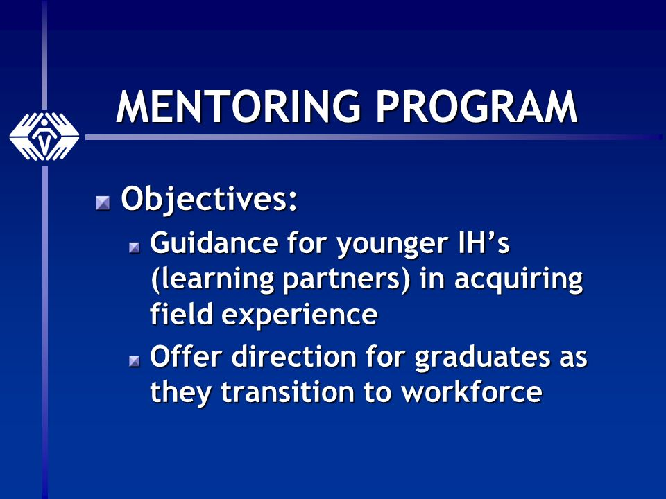 MENTORING PROGRAM Objectives: Guidance for younger IHs (learning partners) in acquiring field experience Offer direction for graduates as they transition to workforce