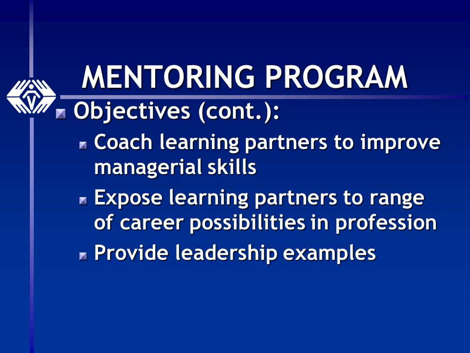 MENTORING PROGRAM Objectives (cont.): Coach learning partners to improve managerial skills Expose learning partners to range of career possibilities in profession Provide leadership examples