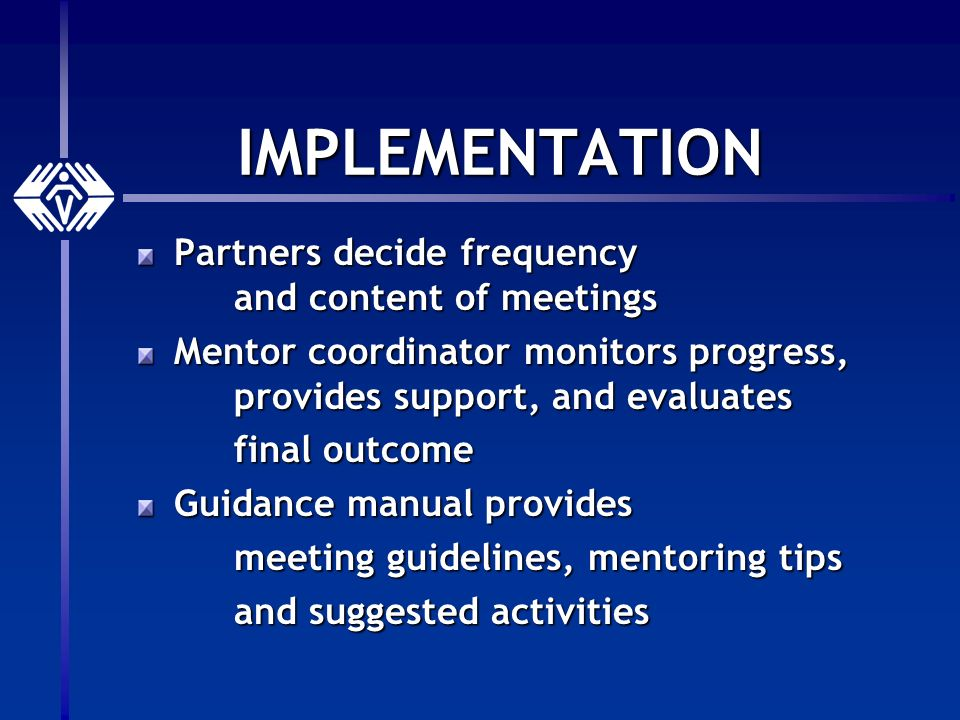 IMPLEMENTATION Partners decide frequency and content of meetings Mentor coordinator monitors progress, provides support, and evaluates final outcome Guidance manual provides meeting guidelines, mentoring tips and suggested activities