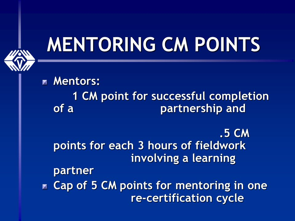 MENTORING CM POINTS Mentors: 1 CM point for successful completion of a partnership and.5 CM points for each 3 hours of fieldwork involving a learning partner Cap of 5 CM points for mentoring in one re-certification cycle