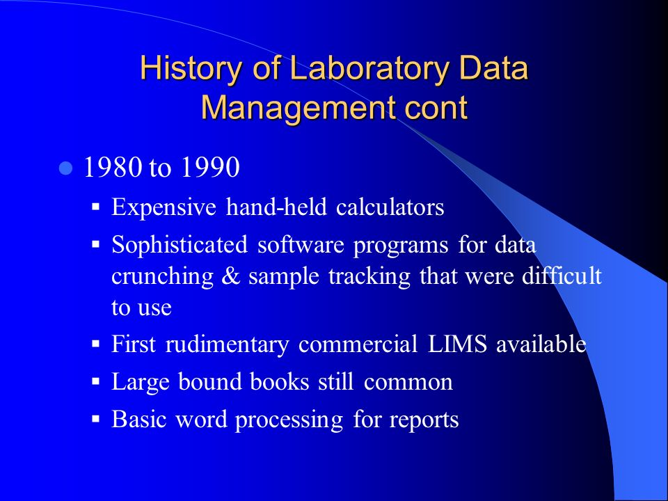History of Laboratory Data Management cont 1990 to 1999 Personal computers and software databases made programming and documentation easier LIMS move from minicomputers to PCs Different software systems spoke different languages creating communication issues Direct instrument uploads developed Analytical reports evolve from ground mail to overnight deliveries to facsimiles to e-mail PDFs to electronic files