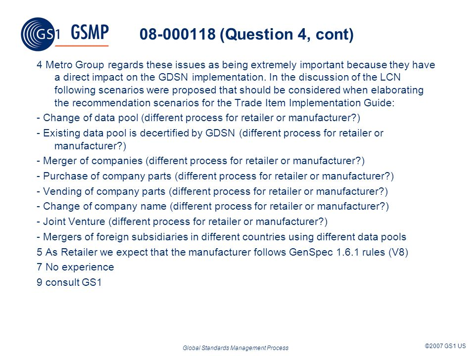 Global Standards Management Process ©2007 GS1 US 08-000118 (Question 4, cont) 4 Metro Group regards these issues as being extremely important because