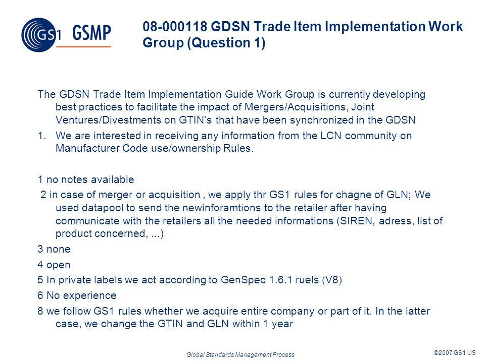 Global Standards Management Process ©2007 GS1 US 08-000118 GDSN Trade Item Implementation Work Group (Question 1) The GDSN Trade Item Implementation G