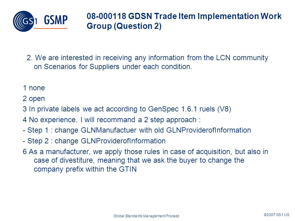 Global Standards Management Process ©2007 GS1 US 08-000118 GDSN Trade Item Implementation Work Group (Question 2) 2. We are interested in receiving an