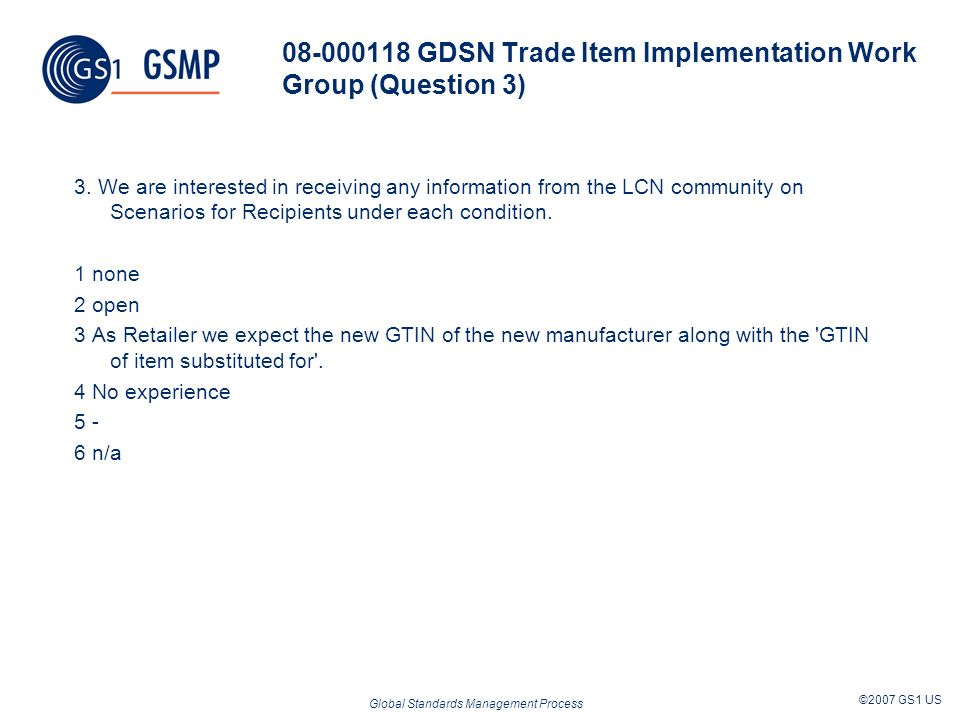 Global Standards Management Process ©2007 GS1 US 08-000118 GDSN Trade Item Implementation Work Group (Question 3) 3. We are interested in receiving an
