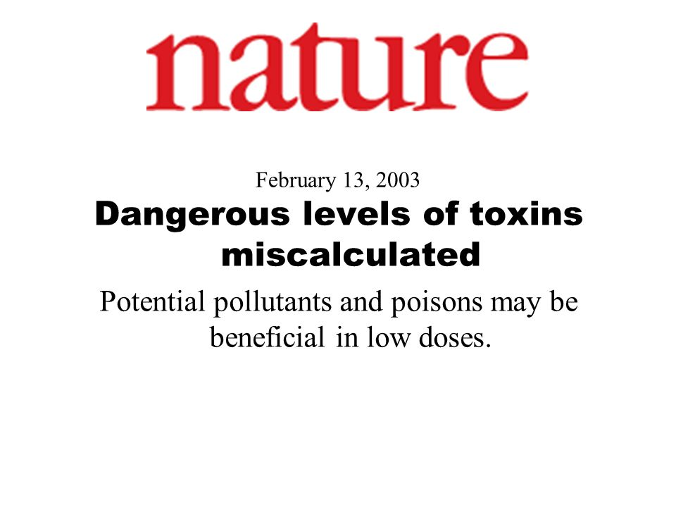 February 13, 2003 Dangerous levels of toxins miscalculated Potential pollutants and poisons may be beneficial in low doses.