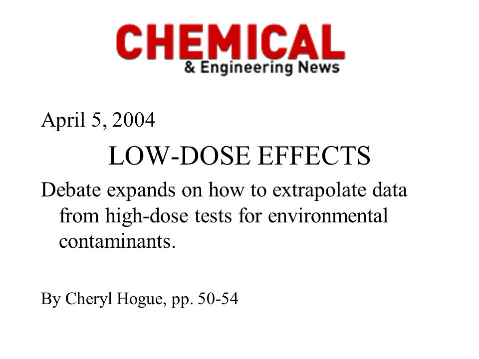 April 5, 2004 LOW-DOSE EFFECTS Debate expands on how to extrapolate data from high-dose tests for environmental contaminants. By Cheryl Hogue, pp. 50-