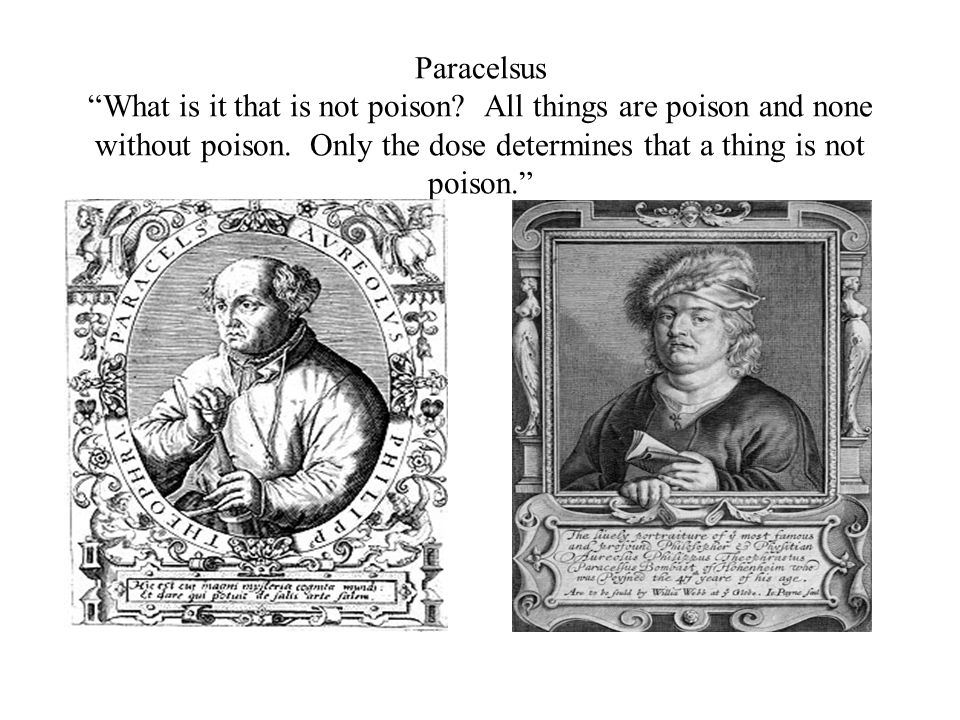 Paracelsus What is it that is not poison? All things are poison and none without poison. Only the dose determines that a thing is not poison.