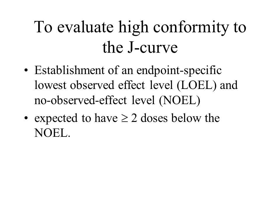 To evaluate high conformity to the J-curve Establishment of an endpoint-specific lowest observed effect level (LOEL) and no-observed-effect level (NOE