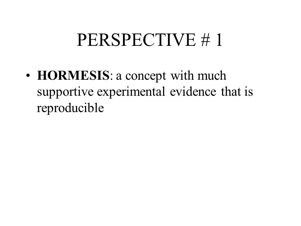 PERSPECTIVE # 1 HORMESIS: a concept with much supportive experimental evidence that is reproducible
