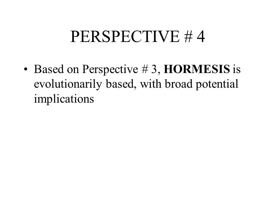 PERSPECTIVE # 4 Based on Perspective # 3, HORMESIS is evolutionarily based, with broad potential implications