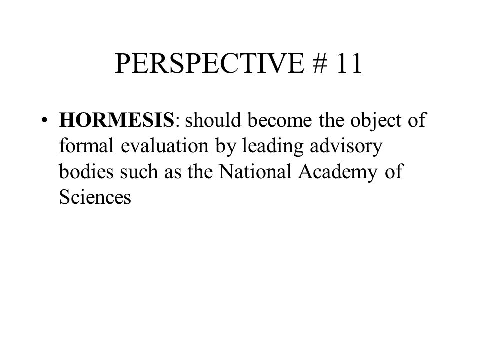 PERSPECTIVE # 11 HORMESIS: should become the object of formal evaluation by leading advisory bodies such as the National Academy of Sciences