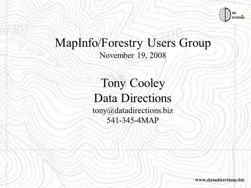 MapInfo/Forestry Users Group November 19, 2008 Tony Cooley Data Directions tony@datadirections.biz 541-345-4MAP www.datadirections.biz