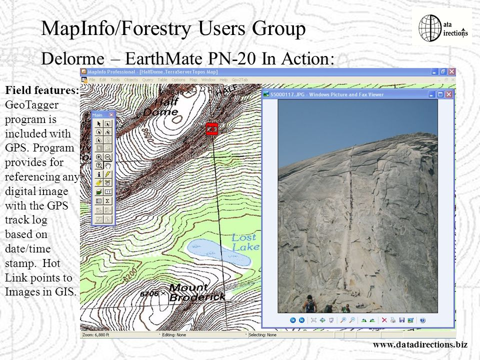 MapInfo/Forestry Users Group www.datadirections.biz Delorme – EarthMate PN-20 In Action: Field features: GeoTagger program is included with GPS.