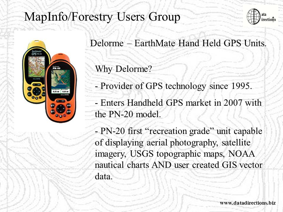 MapInfo/Forestry Users Group www.datadirections.biz Delorme – EarthMate Hand Held GPS Units.