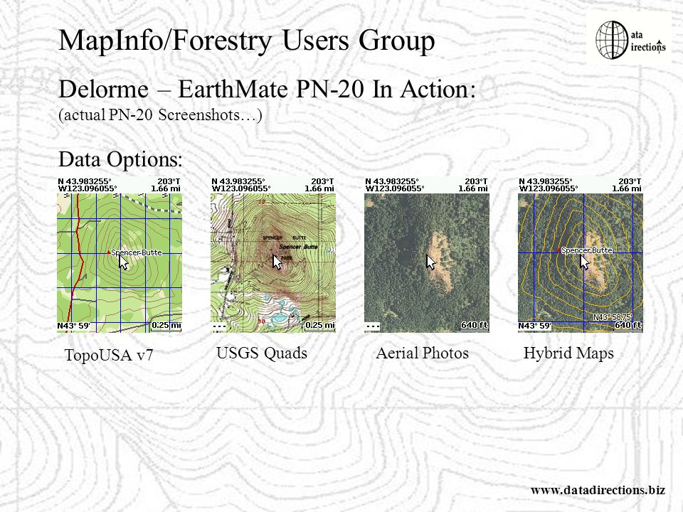 MapInfo/Forestry Users Group www.datadirections.biz Delorme – EarthMate PN-20 In Action: (actual PN-20 Screenshots…) Data Options: TopoUSA v7 USGS QuadsAerial PhotosHybrid Maps