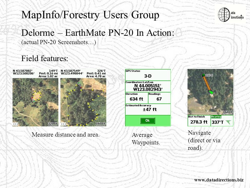 MapInfo/Forestry Users Group www.datadirections.biz Delorme – EarthMate PN-20 In Action: (actual PN-20 Screenshots…) Field features: Measure distance and area.