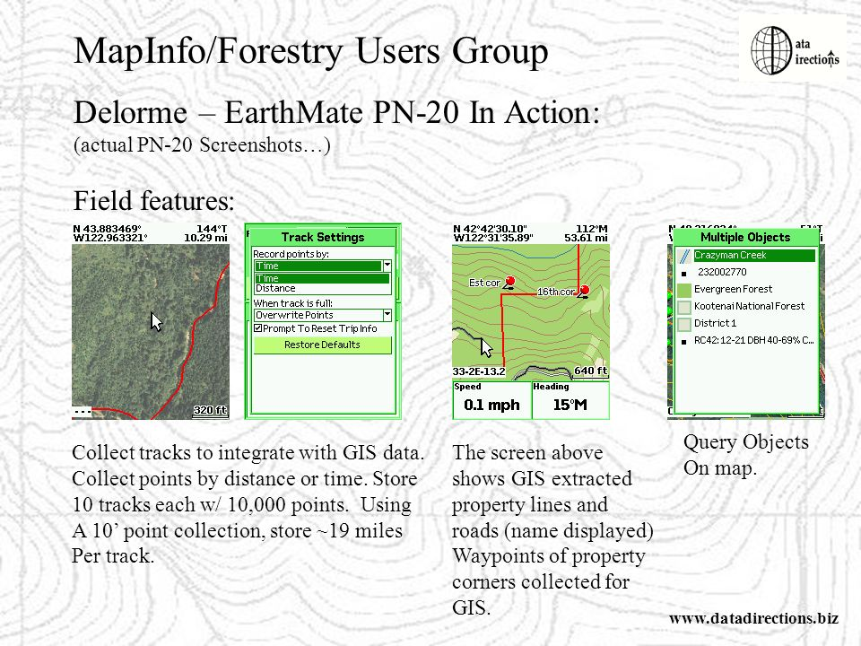 MapInfo/Forestry Users Group www.datadirections.biz Delorme – EarthMate PN-20 In Action: (actual PN-20 Screenshots…) Field features: Collect tracks to integrate with GIS data.