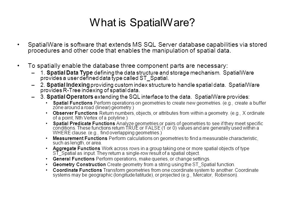 What is SpatialWare? SpatialWare is software that extends MS SQL Server database capabilities via stored procedures and other code that enables the ma