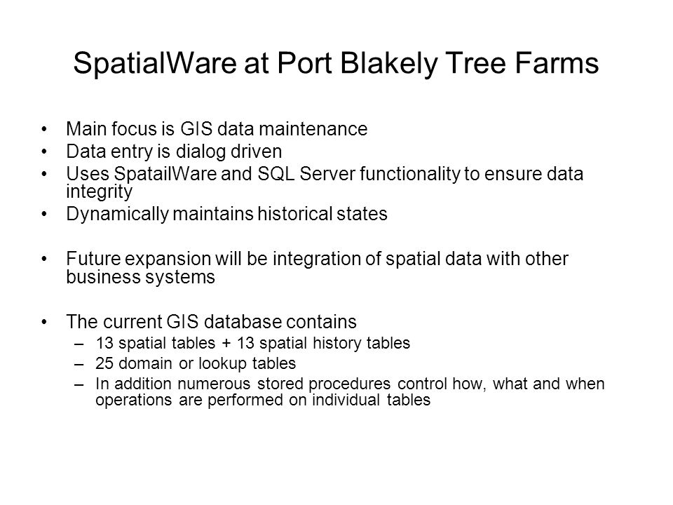 SpatialWare at Port Blakely Tree Farms Main focus is GIS data maintenance Data entry is dialog driven Uses SpatailWare and SQL Server functionality to ensure data integrity Dynamically maintains historical states Future expansion will be integration of spatial data with other business systems The current GIS database contains –13 spatial tables + 13 spatial history tables –25 domain or lookup tables –In addition numerous stored procedures control how, what and when operations are performed on individual tables
