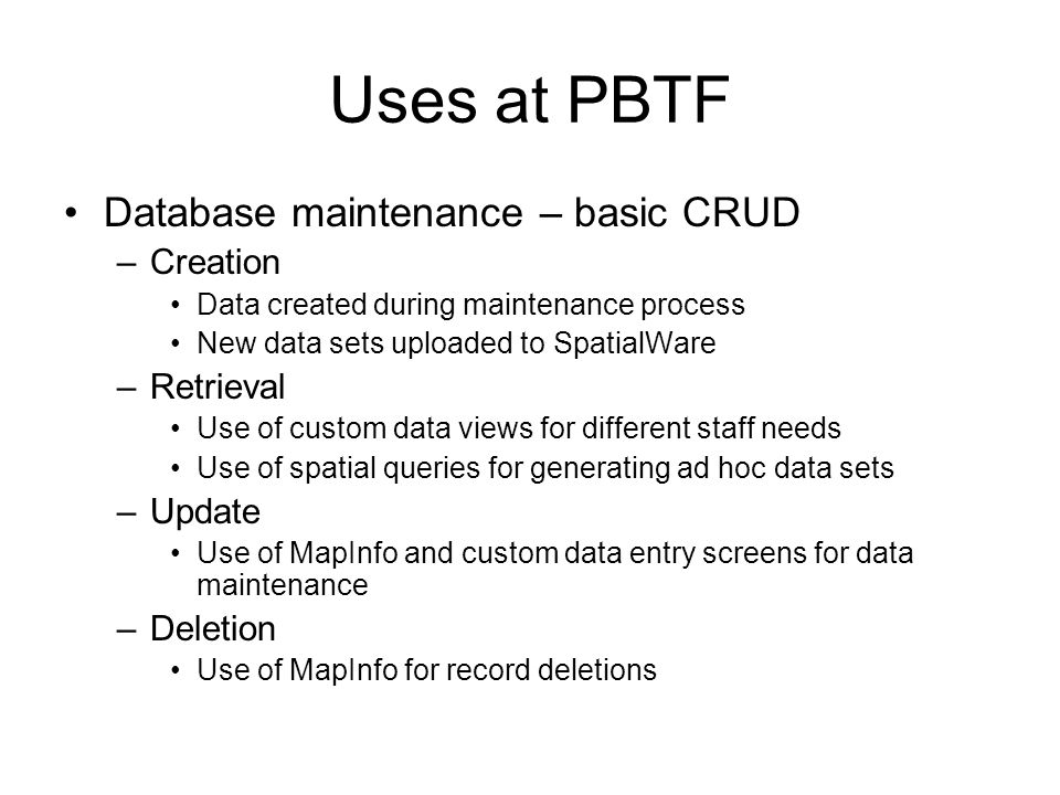 Uses at PBTF Database maintenance – basic CRUD –Creation Data created during maintenance process New data sets uploaded to SpatialWare –Retrieval Use of custom data views for different staff needs Use of spatial queries for generating ad hoc data sets –Update Use of MapInfo and custom data entry screens for data maintenance –Deletion Use of MapInfo for record deletions