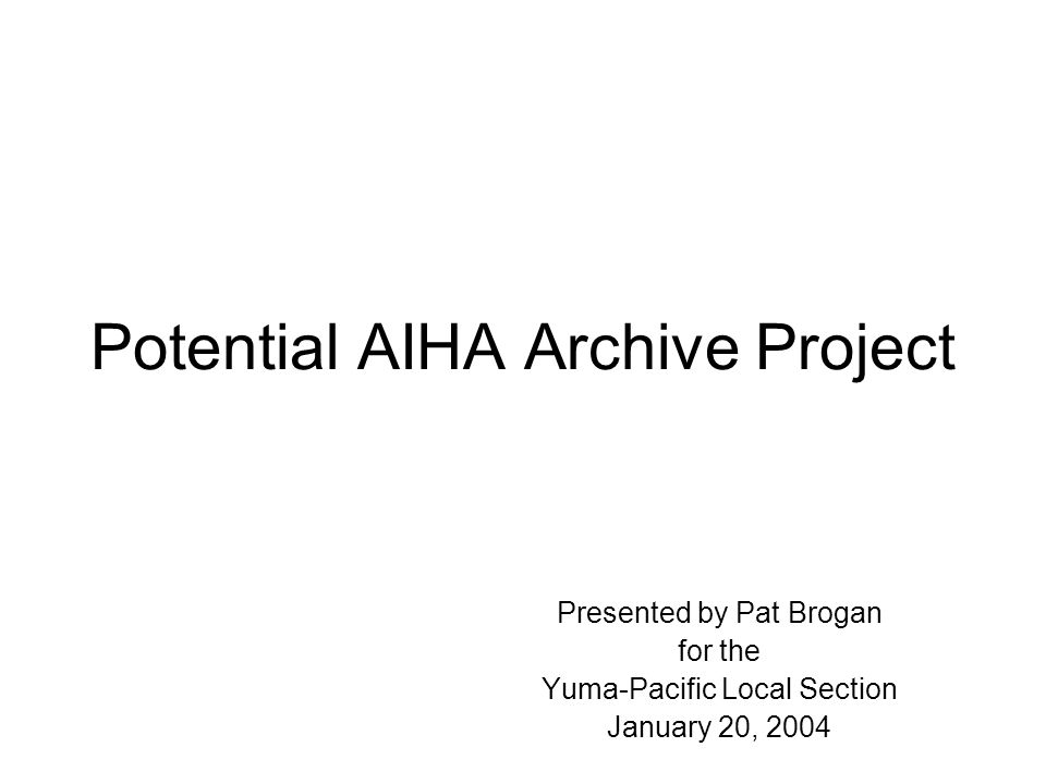Potential AIHA Archive Project Presented by Pat Brogan for the Yuma-Pacific Local Section January 20, 2004