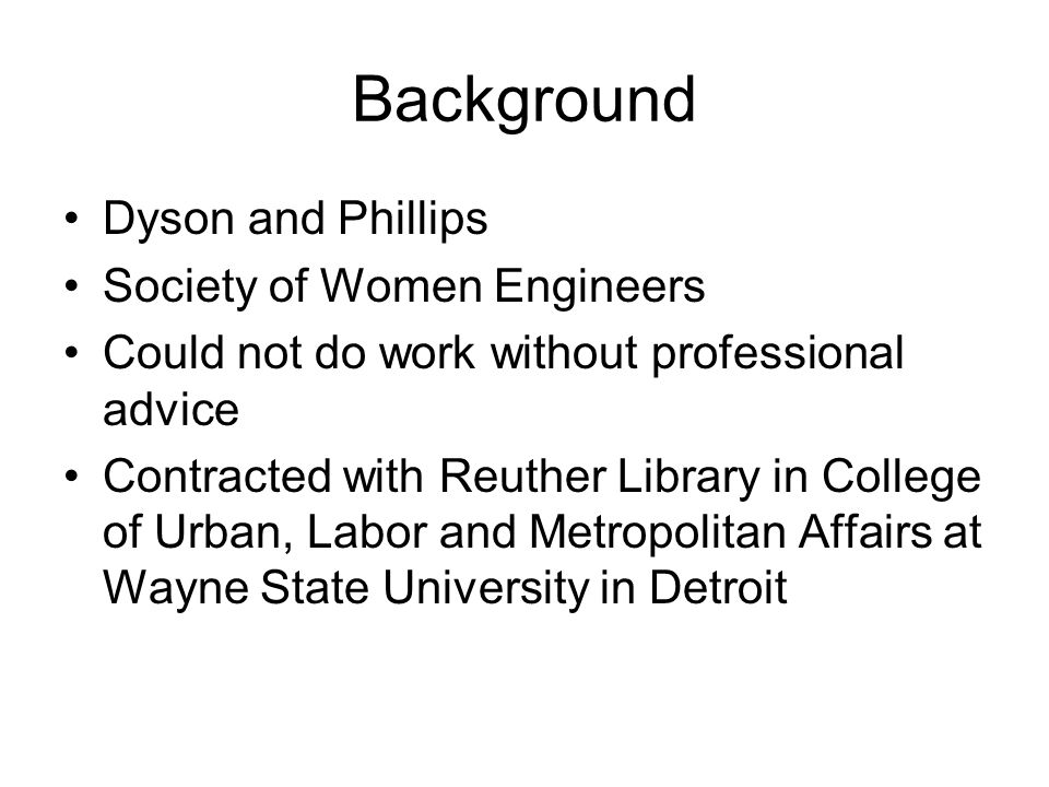Background Dyson and Phillips Society of Women Engineers Could not do work without professional advice Contracted with Reuther Library in College of Urban, Labor and Metropolitan Affairs at Wayne State University in Detroit
