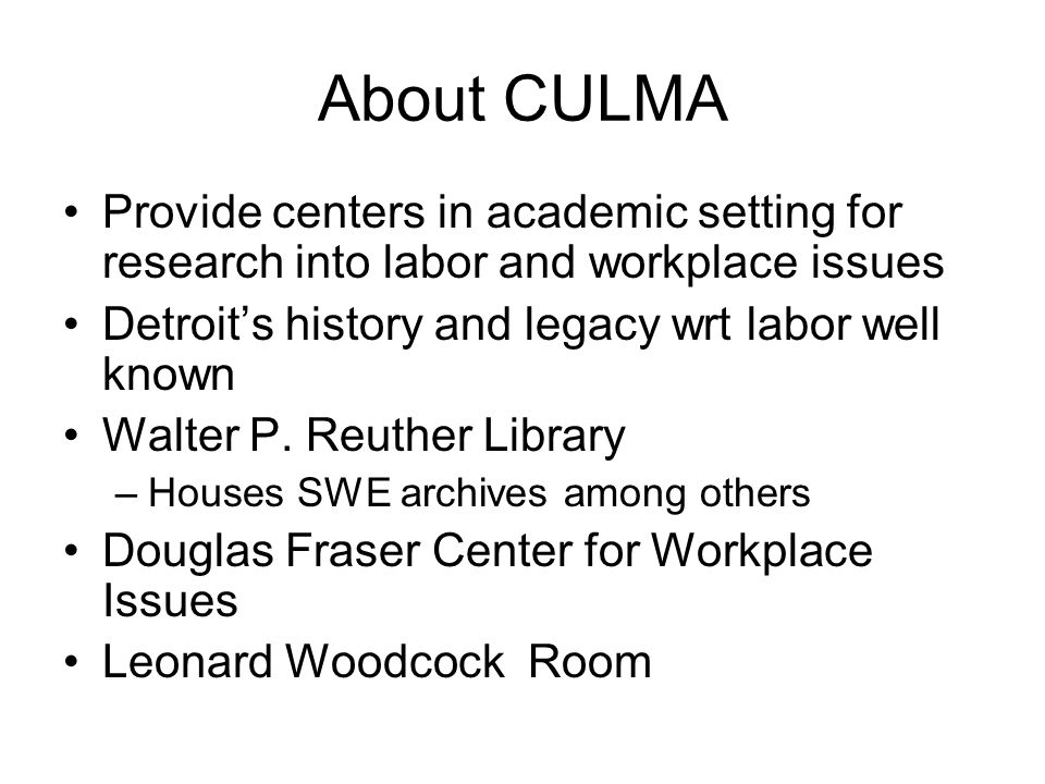 About CULMA Provide centers in academic setting for research into labor and workplace issues Detroits history and legacy wrt labor well known Walter P.