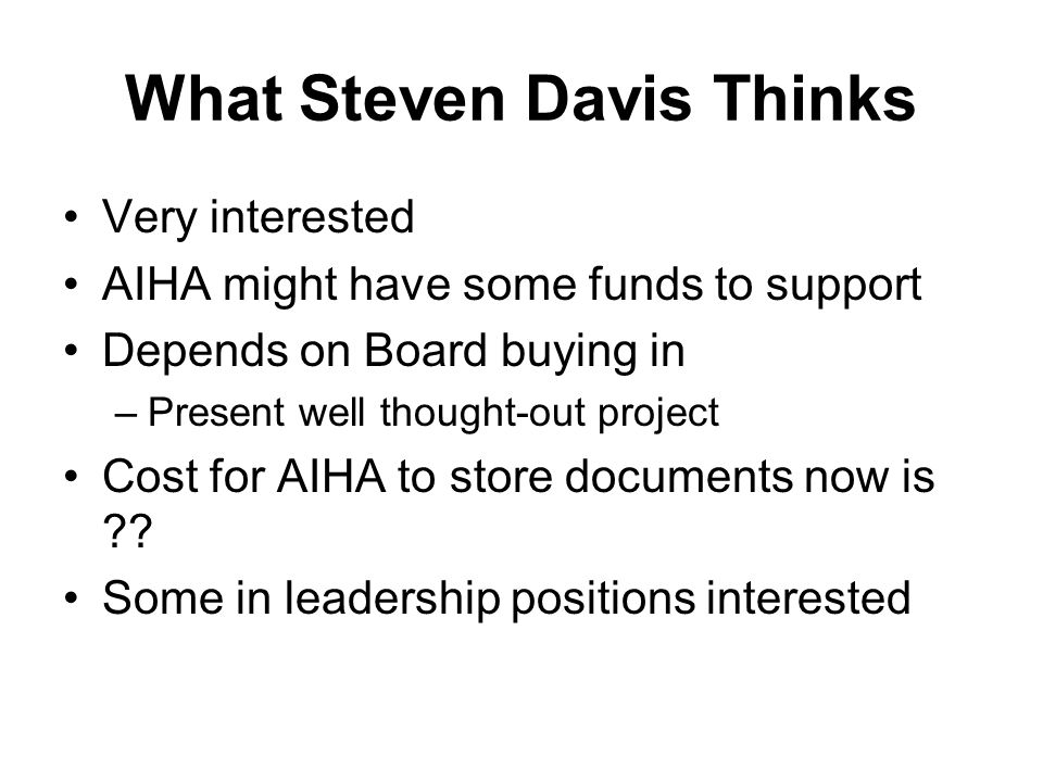 What Steven Davis Thinks Very interested AIHA might have some funds to support Depends on Board buying in –Present well thought-out project Cost for A