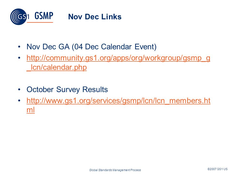 Global Standards Management Process ©2007 GS1 US Nov Dec Links Nov Dec GA (04 Dec Calendar Event) http://community.gs1.org/apps/org/workgroup/gsmp_g _