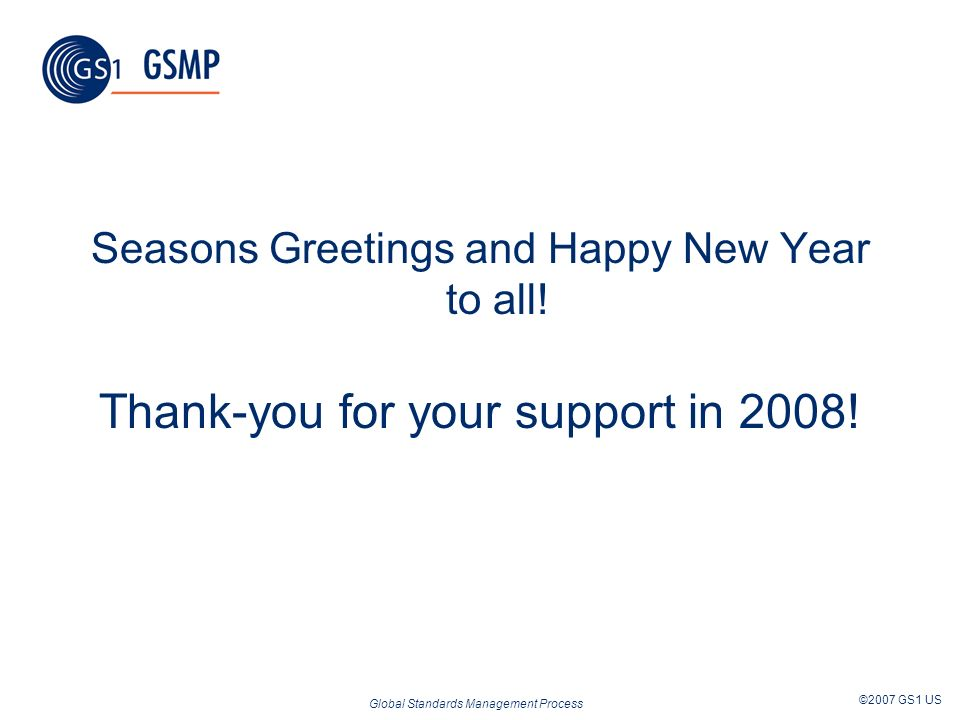 Global Standards Management Process ©2007 GS1 US Seasons Greetings and Happy New Year to all! Thank-you for your support in 2008!