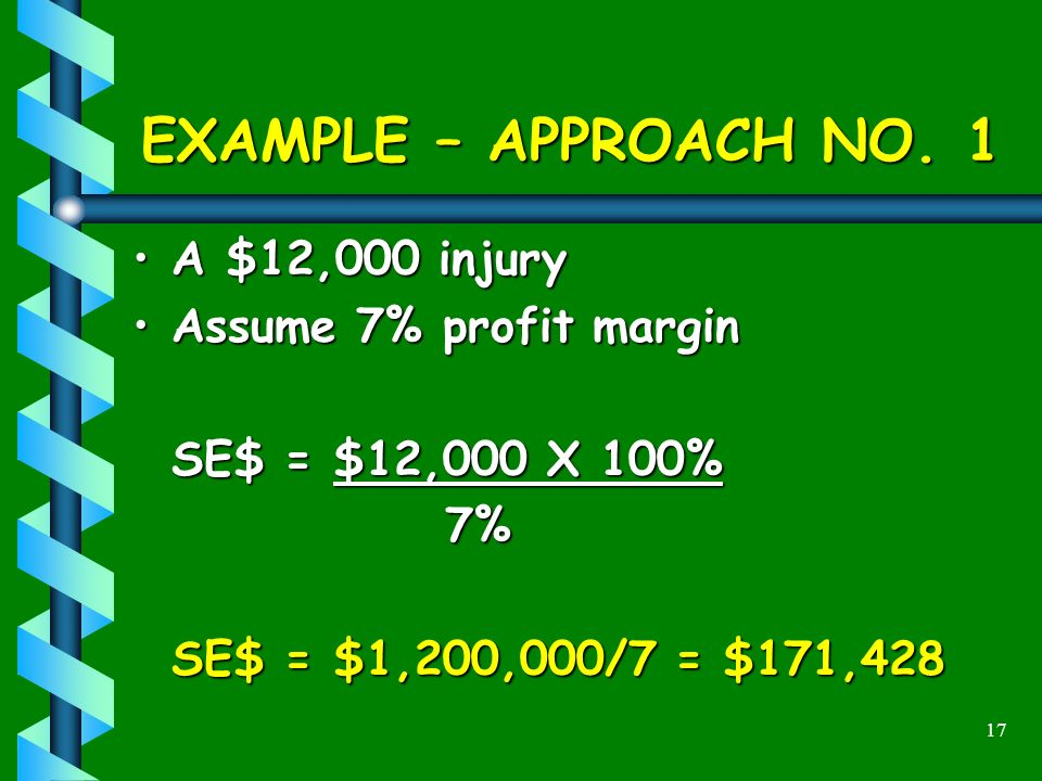 17 EXAMPLE – APPROACH NO. 1 A $12,000 injuryA $12,000 injury Assume 7% profit marginAssume 7% profit margin SE$ = $12,000 X 100% 7% SE$ = $1,200,000/7