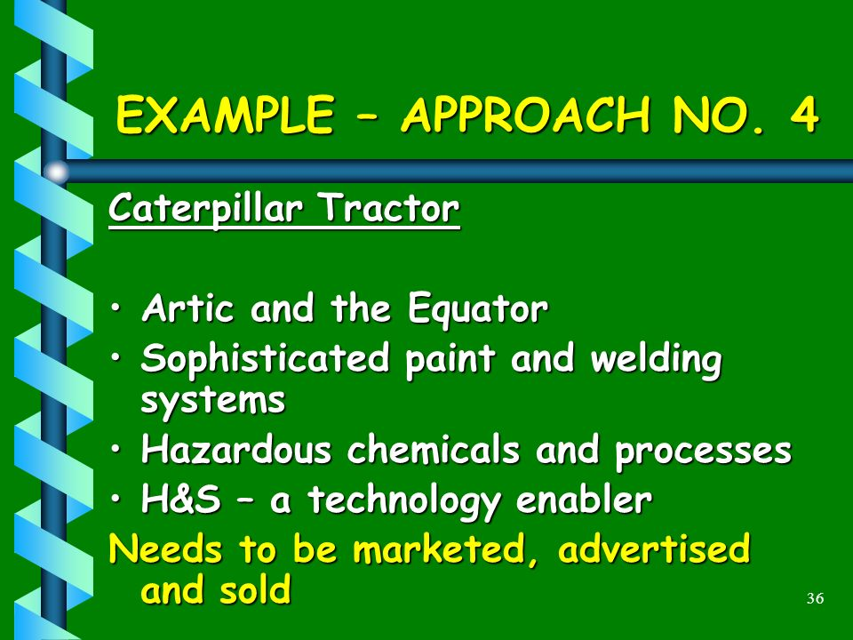 36 EXAMPLE – APPROACH NO. 4 Caterpillar Tractor Artic and the EquatorArtic and the Equator Sophisticated paint and welding systemsSophisticated paint
