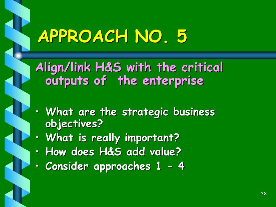 38 APPROACH NO. 5 Align/link H&S with the critical outputs of the enterprise What are the strategic business objectives?What are the strategic busines