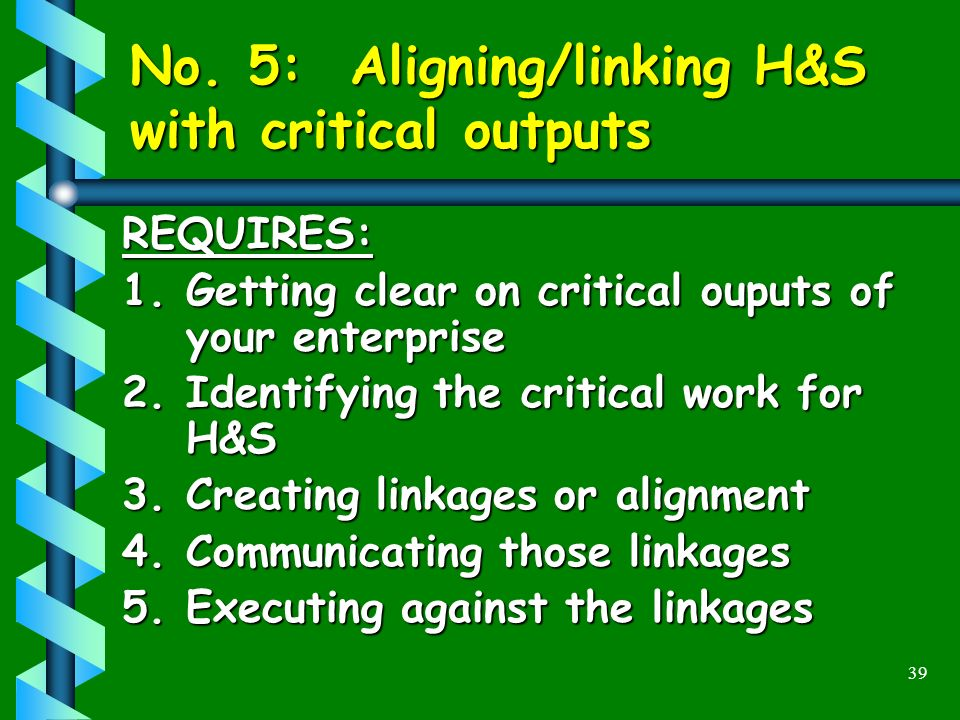 39 No. 5: Aligning/linking H&S with critical outputs REQUIRES: 1.Getting clear on critical ouputs of your enterprise 2.Identifying the critical work f