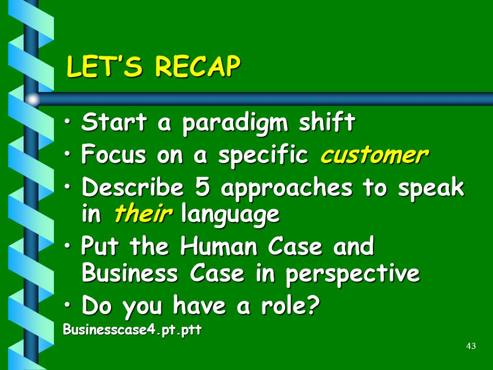 43 LETS RECAP Start a paradigm shiftStart a paradigm shift Focus on a specific customerFocus on a specific customer Describe 5 approaches to speak in