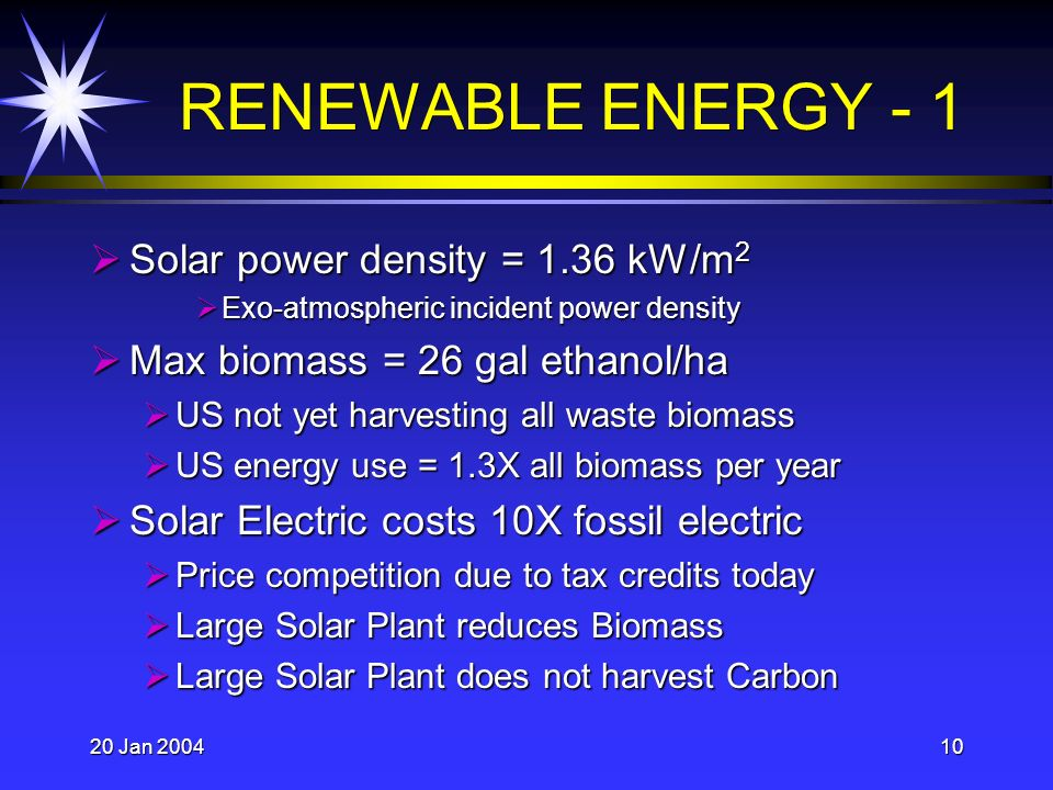 20 Jan 200410 RENEWABLE ENERGY - 1 Solar power density = 1.36 kW/m 2 Solar power density = 1.36 kW/m 2 Exo-atmospheric incident power density Exo-atmospheric incident power density Max biomass = 26 gal ethanol/ha Max biomass = 26 gal ethanol/ha US not yet harvesting all waste biomass US not yet harvesting all waste biomass US energy use = 1.3X all biomass per year US energy use = 1.3X all biomass per year Solar Electric costs 10X fossil electric Solar Electric costs 10X fossil electric Price competition due to tax credits today Price competition due to tax credits today Large Solar Plant reduces Biomass Large Solar Plant reduces Biomass Large Solar Plant does not harvest Carbon Large Solar Plant does not harvest Carbon