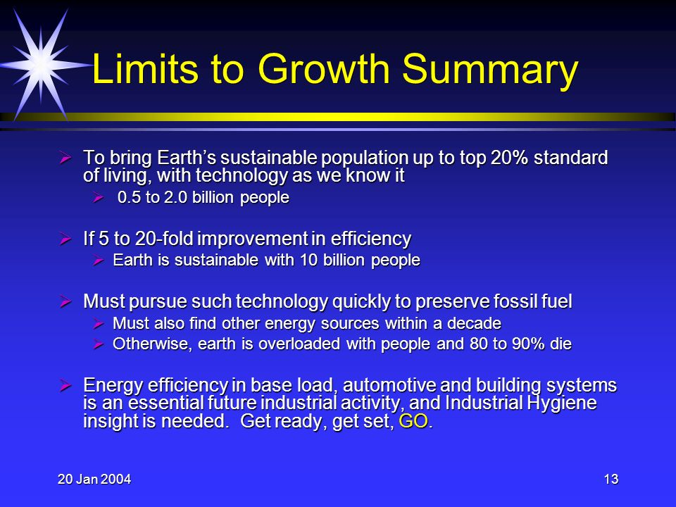 20 Jan 200413 Limits to Growth Summary To bring Earths sustainable population up to top 20% standard of living, with technology as we know it To bring Earths sustainable population up to top 20% standard of living, with technology as we know it 0.5 to 2.0 billion people 0.5 to 2.0 billion people If 5 to 20-fold improvement in efficiency If 5 to 20-fold improvement in efficiency Earth is sustainable with 10 billion people Earth is sustainable with 10 billion people Must pursue such technology quickly to preserve fossil fuel Must pursue such technology quickly to preserve fossil fuel Must also find other energy sources within a decade Must also find other energy sources within a decade Otherwise, earth is overloaded with people and 80 to 90% die Otherwise, earth is overloaded with people and 80 to 90% die Energy efficiency in base load, automotive and building systems is an essential future industrial activity, and Industrial Hygiene insight is needed.