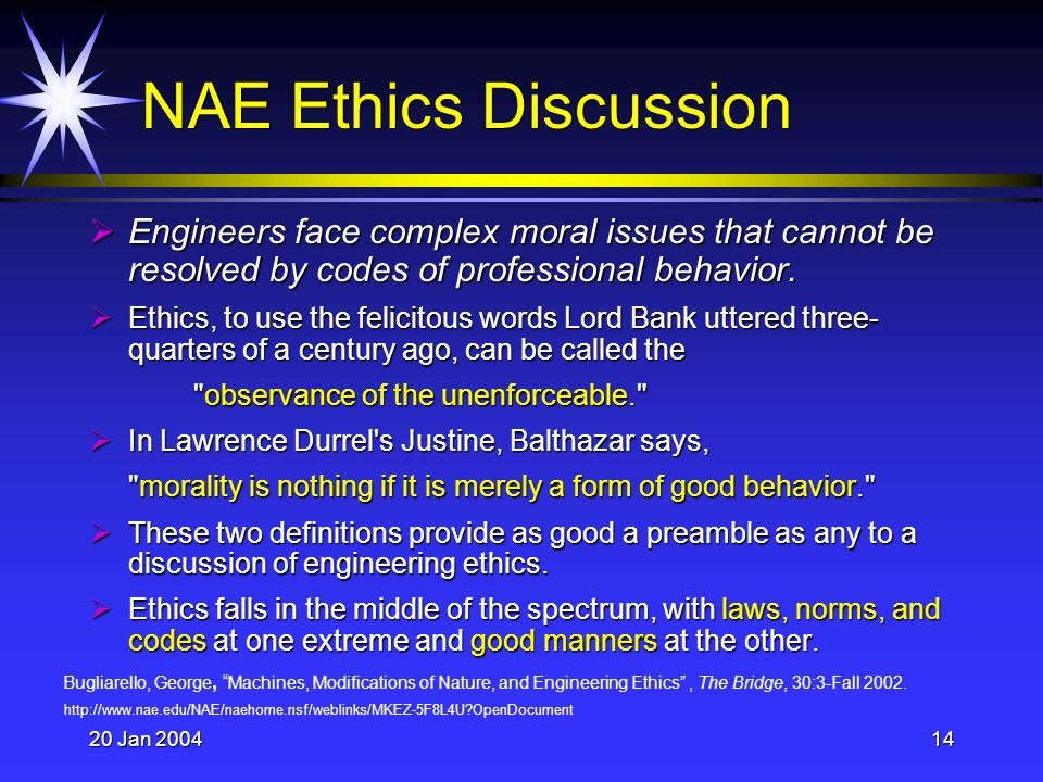 20 Jan 200414 NAE Ethics Discussion Engineers face complex moral issues that cannot be resolved by codes of professional behavior.