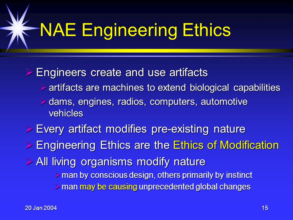 20 Jan 200415 NAE Engineering Ethics Engineers create and use artifacts Engineers create and use artifacts artifacts are machines to extend biological capabilities artifacts are machines to extend biological capabilities dams, engines, radios, computers, automotive vehicles dams, engines, radios, computers, automotive vehicles Every artifact modifies pre-existing nature Every artifact modifies pre-existing nature Engineering Ethics are the Ethics of Modification Engineering Ethics are the Ethics of Modification All living organisms modify nature All living organisms modify nature man by conscious design, others primarily by instinct man by conscious design, others primarily by instinct man may be causing unprecedented global changes man may be causing unprecedented global changes