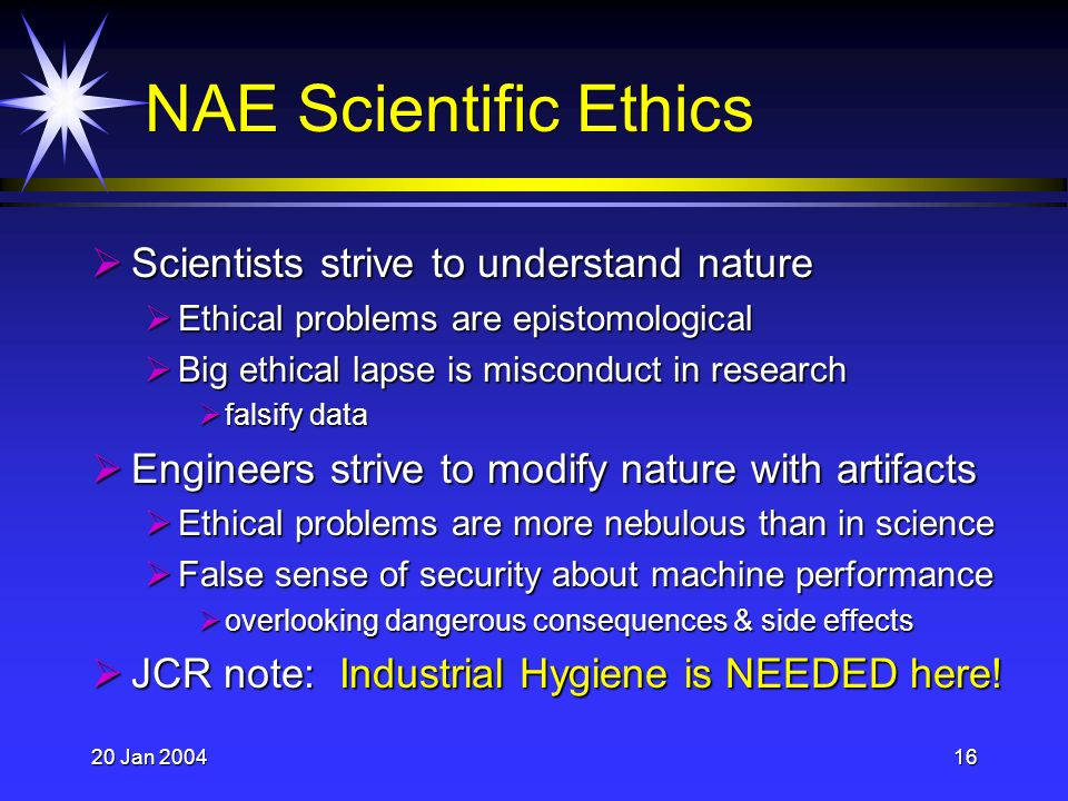 20 Jan 200416 NAE Scientific Ethics Scientists strive to understand nature Scientists strive to understand nature Ethical problems are epistomological Ethical problems are epistomological Big ethical lapse is misconduct in research Big ethical lapse is misconduct in research falsify data falsify data Engineers strive to modify nature with artifacts Engineers strive to modify nature with artifacts Ethical problems are more nebulous than in science Ethical problems are more nebulous than in science False sense of security about machine performance False sense of security about machine performance overlooking dangerous consequences & side effects overlooking dangerous consequences & side effects JCR note: Industrial Hygiene is NEEDED here.